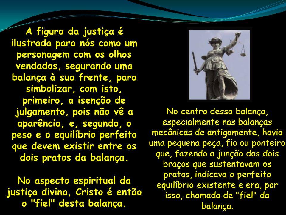 A figura da justiça é ilustrada para nós como um personagem com os olhos vendados, segurando uma balança à sua frente, para simbolizar, com isto, prim