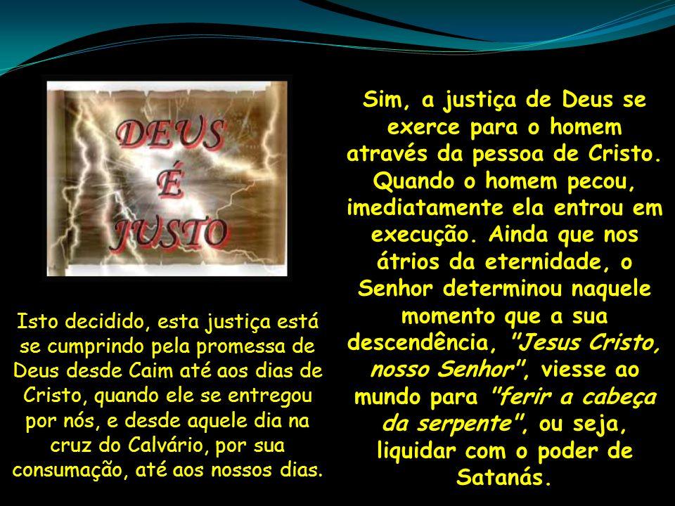 Sim, a justiça de Deus se exerce para o homem através da pessoa de Cristo. Quando o homem pecou, imediatamente ela entrou em execução. Ainda que nos á