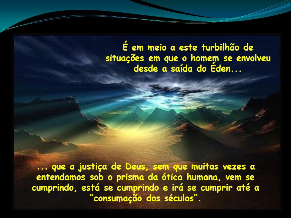 É em meio a este turbilhão de situações em que o homem se envolveu desde a saída do Éden...... que a justiça de Deus, sem que muitas vezes a entendamo