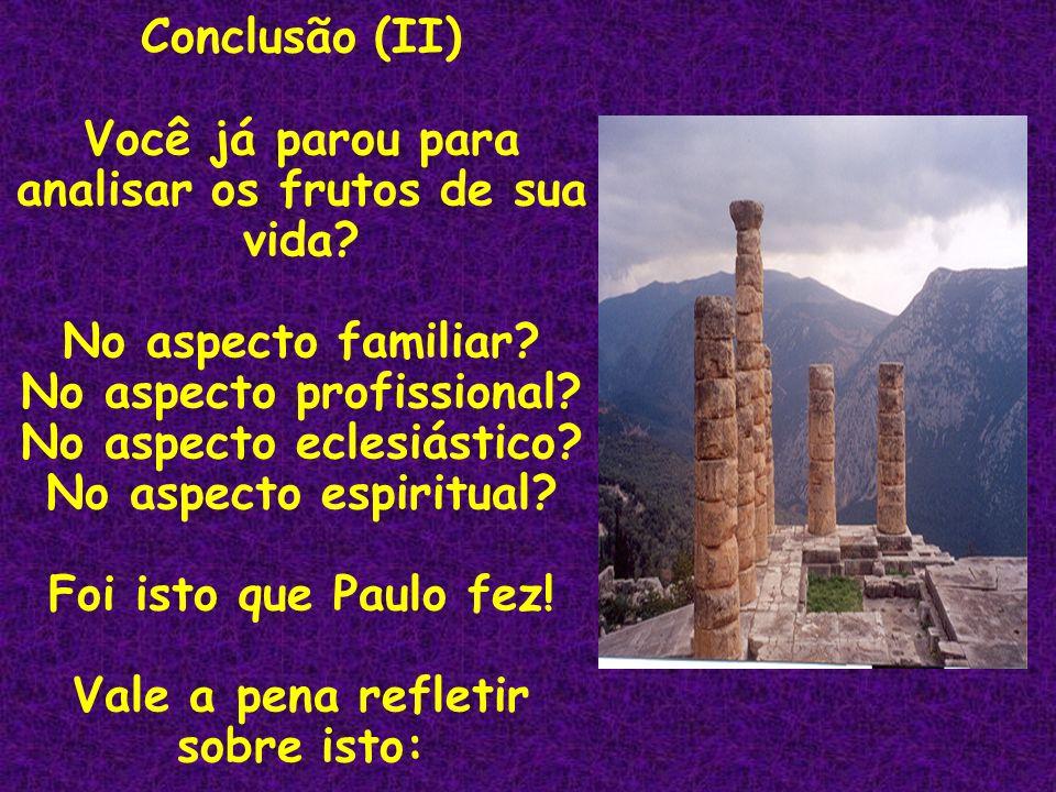Conclusão (II) Você já parou para analisar os frutos de sua vida? No aspecto familiar? No aspecto profissional? No aspecto eclesiástico? No aspecto es