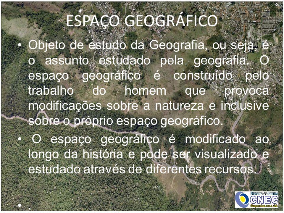 ESPAÇO GEOGRÁFICO Objeto de estudo da Geografia, ou seja, é o assunto estudado pela geografia. O espaço geográfico é construído pelo trabalho do homem