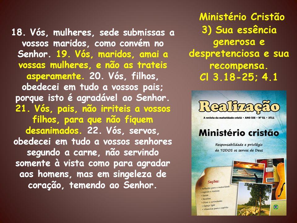 Ministério Cristão 3) Sua essência generosa e despretenciosa e sua recompensa. Cl 3.18-25; 4.1 18. Vós, mulheres, sede submissas a vossos maridos, com