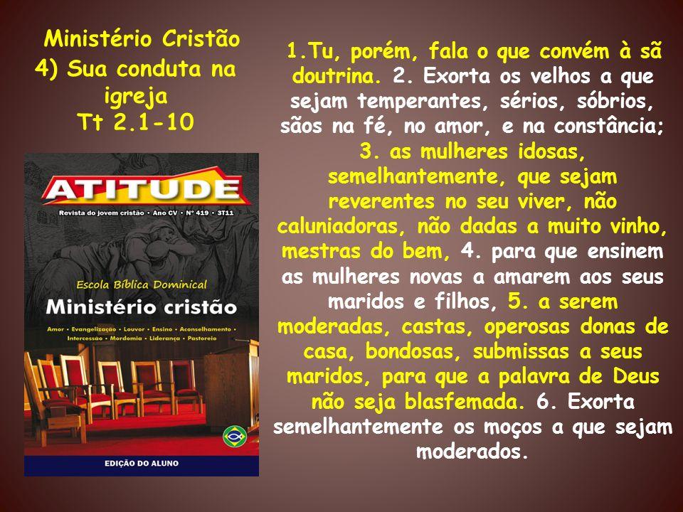 Ministério Cristão 4) Sua conduta na igreja Tt 2.1-10 1.Tu, porém, fala o que convém à sã doutrina. 2. Exorta os velhos a que sejam temperantes, sério