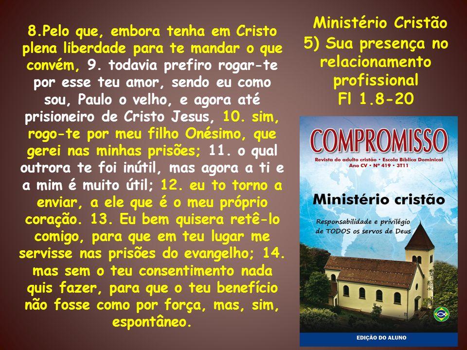 Ministério Cristão 5) Sua presença no relacionamento profissional Fl 1.8-20 8.Pelo que, embora tenha em Cristo plena liberdade para te mandar o que co