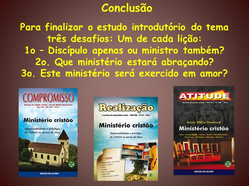 Conclusão Para finalizar o estudo introdutório do tema três desafios: Um de cada lição: 1o – Discípulo apenas ou ministro também? 2o. Que ministério e
