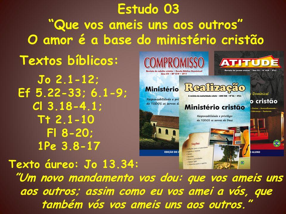 Estudo 03 Que vos ameis uns aos outros O amor é a base do ministério cristão Textos bíblicos: Jo 2.1-12; Ef 5.22-33; 6.1-9; Cl 3.18-4.1; Tt 2.1-10 Fl