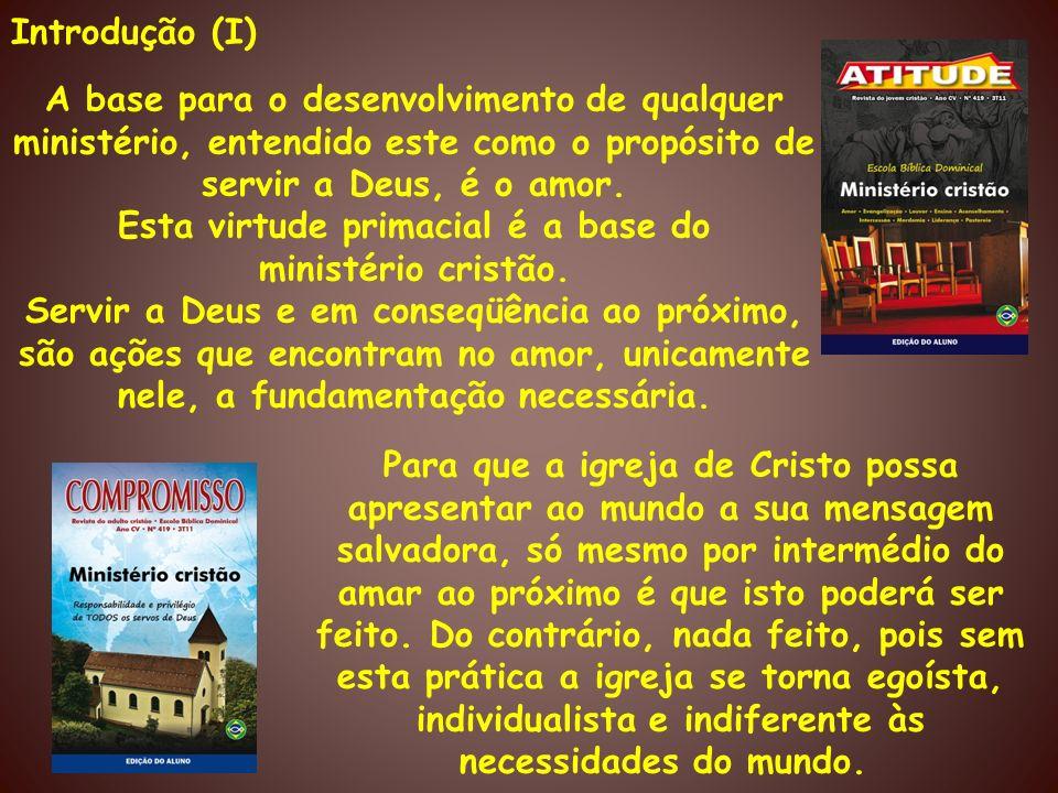 Introdução (I) A base para o desenvolvimento de qualquer ministério, entendido este como o propósito de servir a Deus, é o amor. Esta virtude primacia