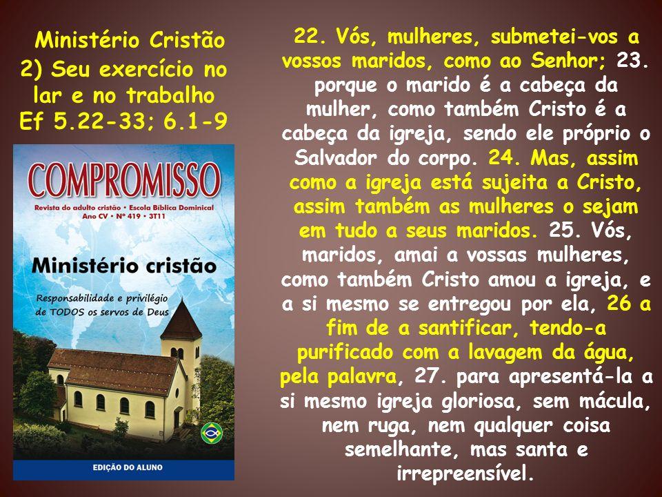 Ministério Cristão 2) Seu exercício no lar e no trabalho Ef 5.22-33; 6.1-9 22. Vós, mulheres, submetei-vos a vossos maridos, como ao Senhor; 23. porqu