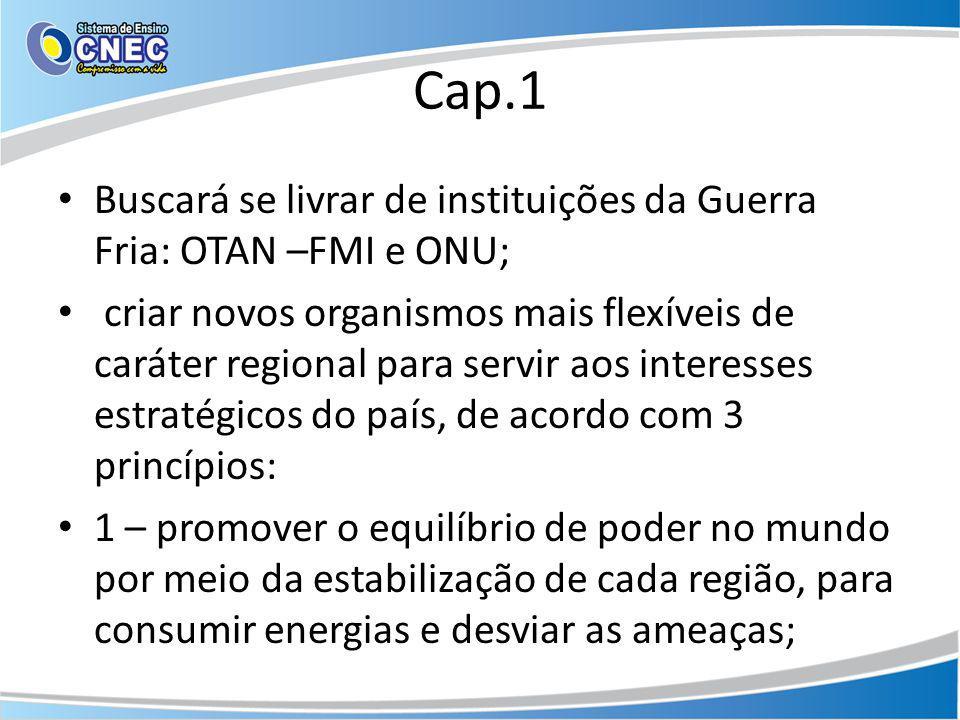 Cap.1 Buscará se livrar de instituições da Guerra Fria: OTAN –FMI e ONU; criar novos organismos mais flexíveis de caráter regional para servir aos int