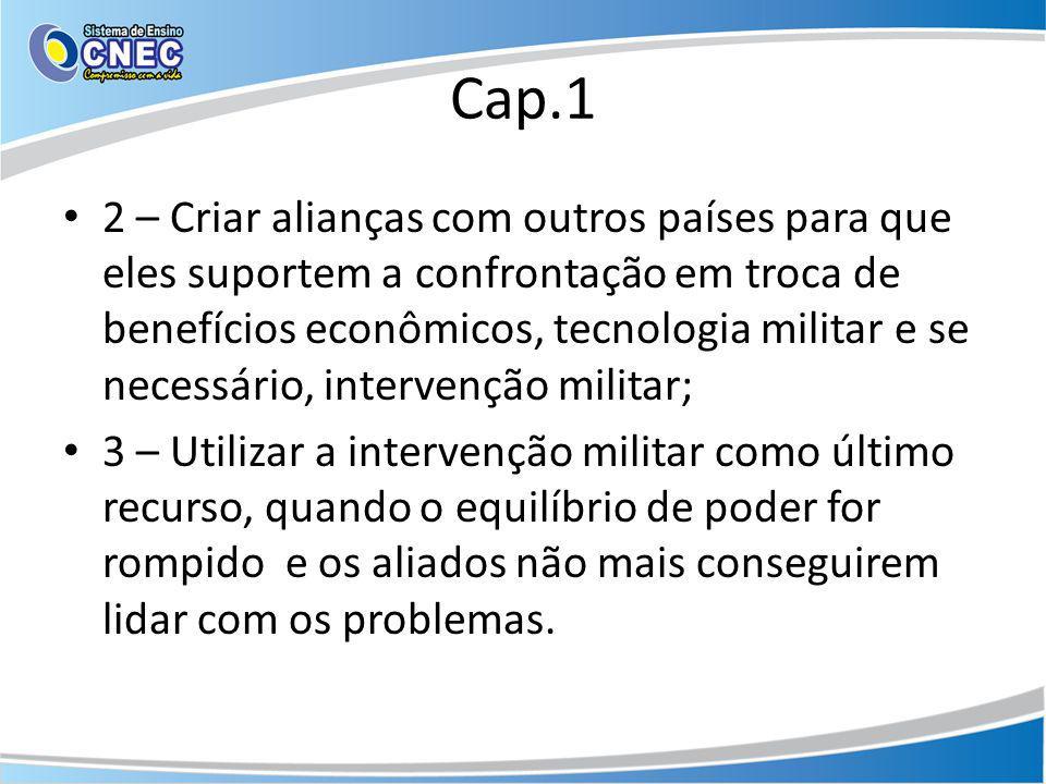 Cap.1 2 – Criar alianças com outros países para que eles suportem a confrontação em troca de benefícios econômicos, tecnologia militar e se necessário