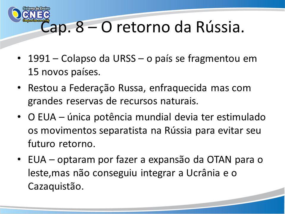 Cap. 8 – O retorno da Rússia. 1991 – Colapso da URSS – o país se fragmentou em 15 novos países. Restou a Federação Russa, enfraquecida mas com grandes