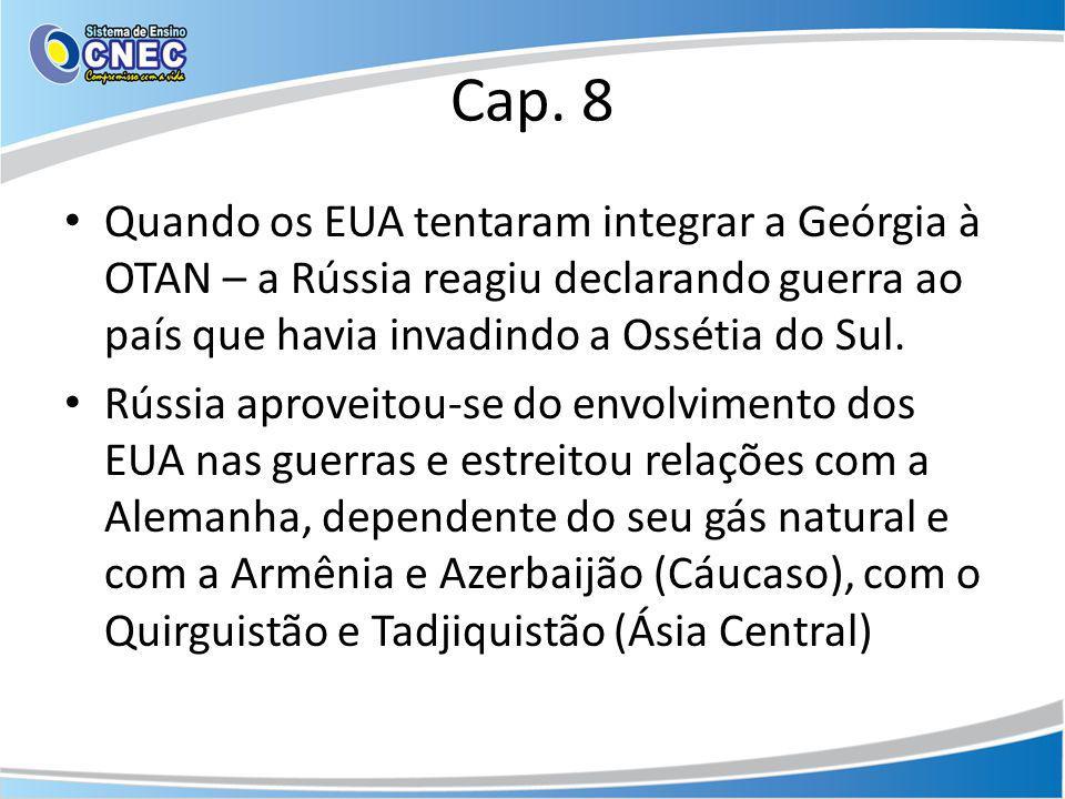 Cap. 8 Quando os EUA tentaram integrar a Geórgia à OTAN – a Rússia reagiu declarando guerra ao país que havia invadindo a Ossétia do Sul. Rússia aprov