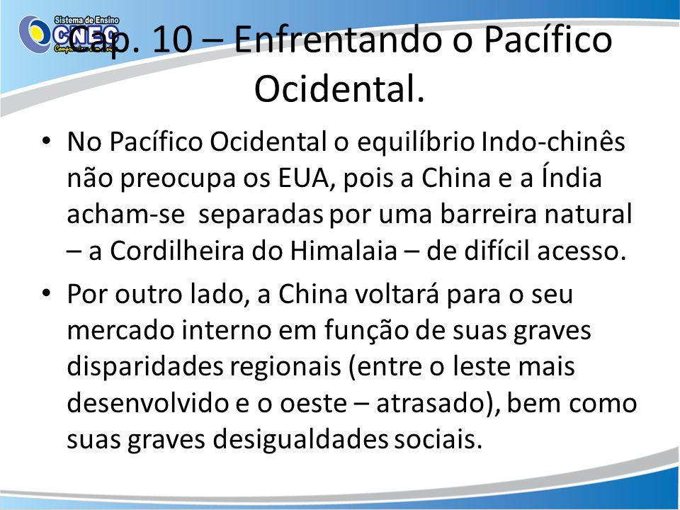 Cap. 10 – Enfrentando o Pacífico Ocidental. No Pacífico Ocidental o equilíbrio Indo-chinês não preocupa os EUA, pois a China e a Índia acham-se separa