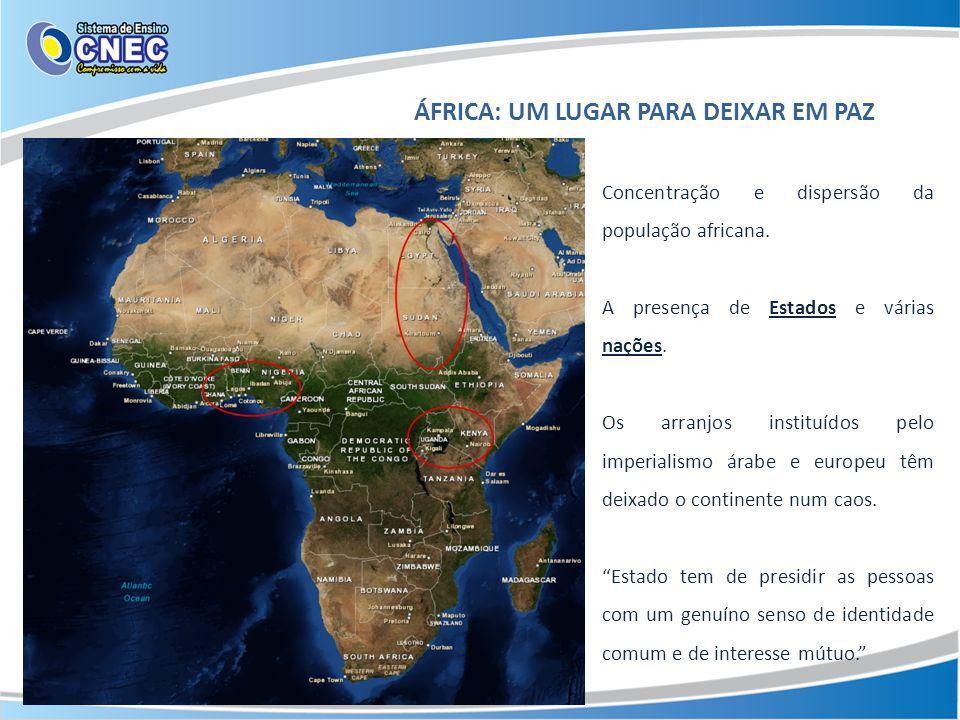 ÁFRICA: UM LUGAR PARA DEIXAR EM PAZ Concentração e dispersão da população africana. A presença de Estados e várias nações. Os arranjos instituídos pel