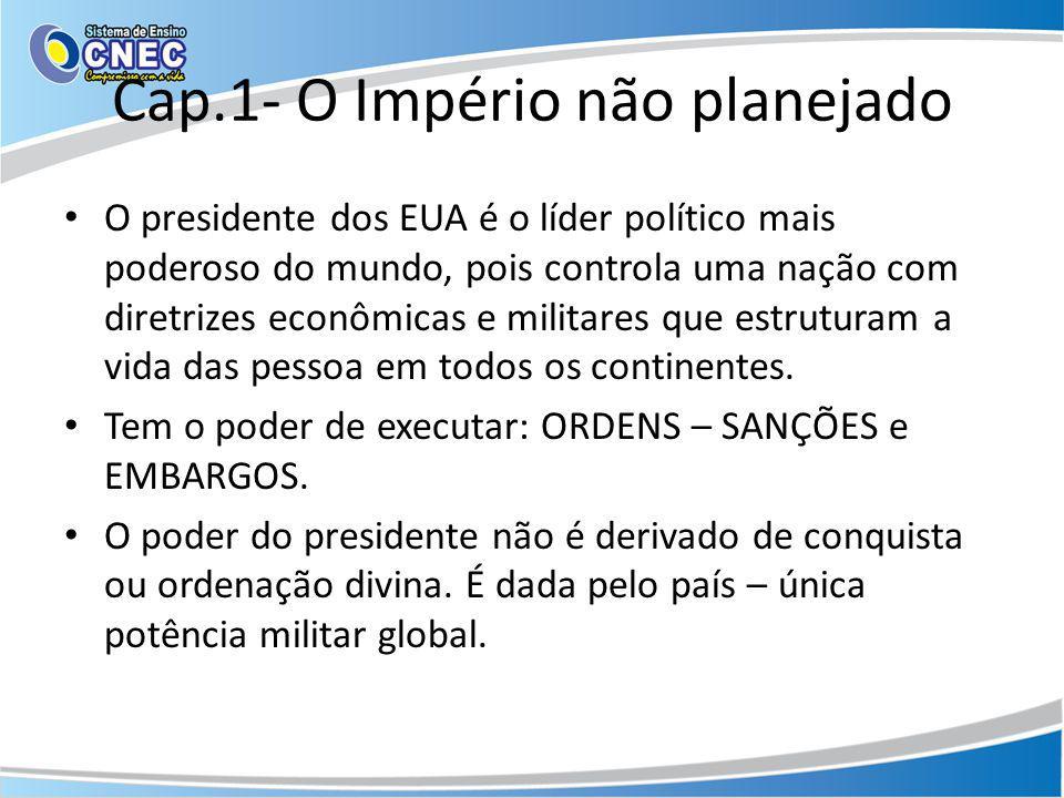 Cap.1- O Império não planejado O presidente dos EUA é o líder político mais poderoso do mundo, pois controla uma nação com diretrizes econômicas e mil