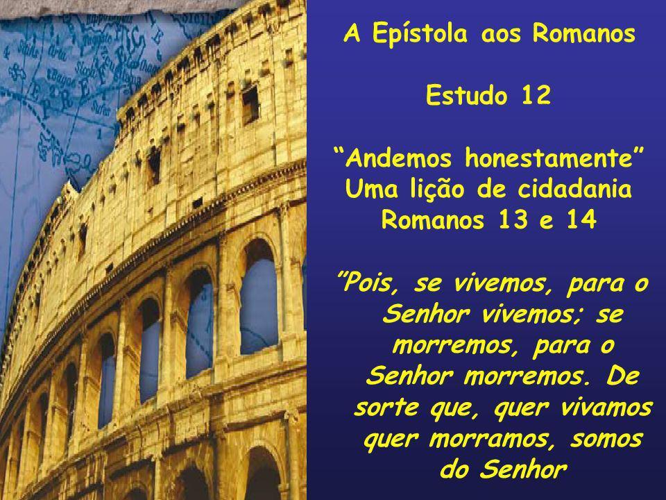 A Epístola aos Romanos Estudo 12 Andemos honestamente Uma lição de cidadania Romanos 13 e 14 Pois, se vivemos, para o Senhor vivemos; se morremos, par