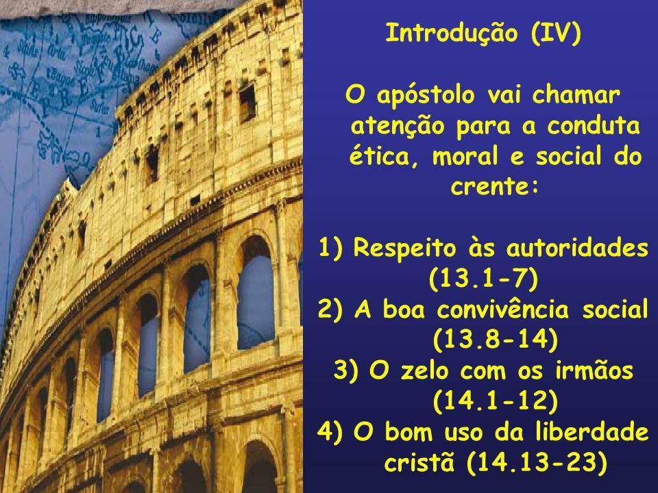 Introdução (IV) O apóstolo vai chamar atenção para a conduta ética, moral e social do crente: 1) Respeito às autoridades (13.1-7) 2) A boa convivência