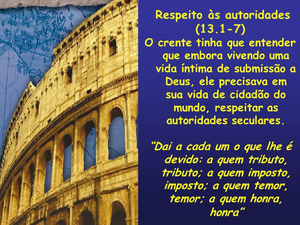 Respeito às autoridades (13.1-7) O crente tinha que entender que embora vivendo uma vida íntima de submissão a Deus, ele precisava em sua vida de cida
