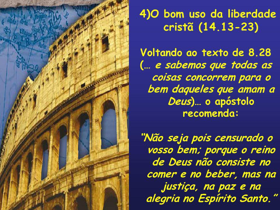 4)O bom uso da liberdade cristã (14.13-23) Voltando ao texto de 8.28 (… e sabemos que todas as coisas concorrem para o bem daqueles que amam a Deus)…