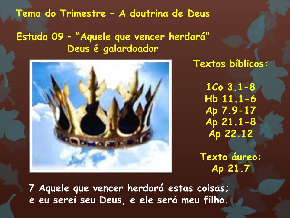 Tema do Trimestre – A doutrina de Deus Estudo 09 – Aquele que vencer herdará Deus é galardoador Textos bíblicos: 1Co 3.1-8 Hb 11.1-6 Ap 7.9-17 Ap 21.1