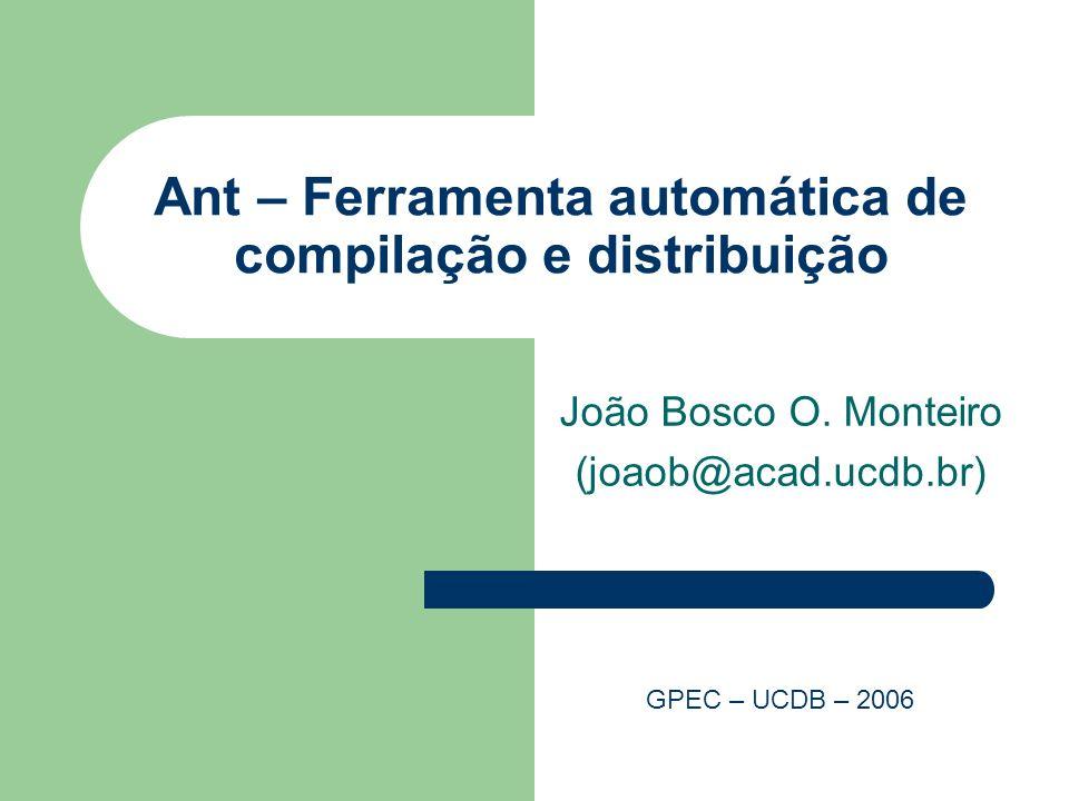 Ant – Ferramenta automática de compilação e distribuição João Bosco O. Monteiro (joaob@acad.ucdb.br) GPEC – UCDB – 2006