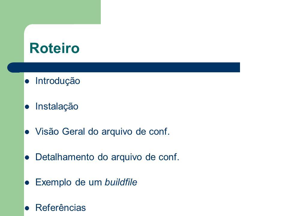 Roteiro Introdução Instalação Visão Geral do arquivo de conf. Detalhamento do arquivo de conf. Exemplo de um buildfile Referências