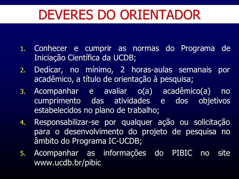 DEVERES DO ORIENTADOR 1. 1. Conhecer e cumprir as normas do Programa de Iniciação Científica da UCDB; 2. 2. Dedicar, no mínimo, 2 horas-aulas semanais
