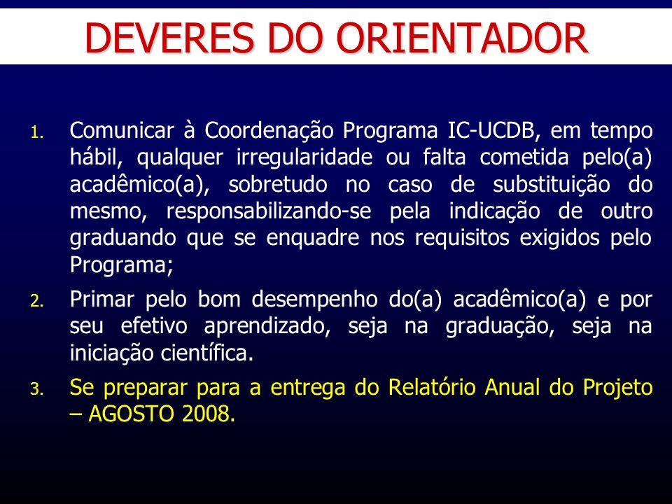 DEVERES DO ORIENTADOR 1. 1. Comunicar à Coordenação Programa IC-UCDB, em tempo hábil, qualquer irregularidade ou falta cometida pelo(a) acadêmico(a),
