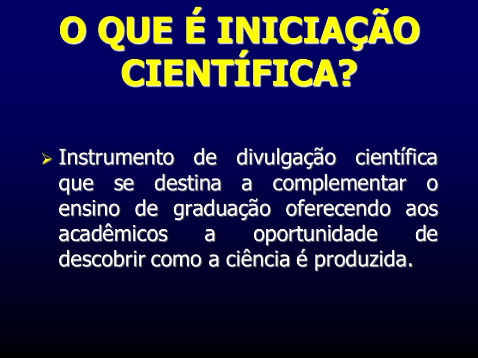 O QUE É INICIAÇÃO CIENTÍFICA? Instrumento de divulgação científica que se destina a complementar o ensino de graduação oferecendo aos acadêmicos a opo