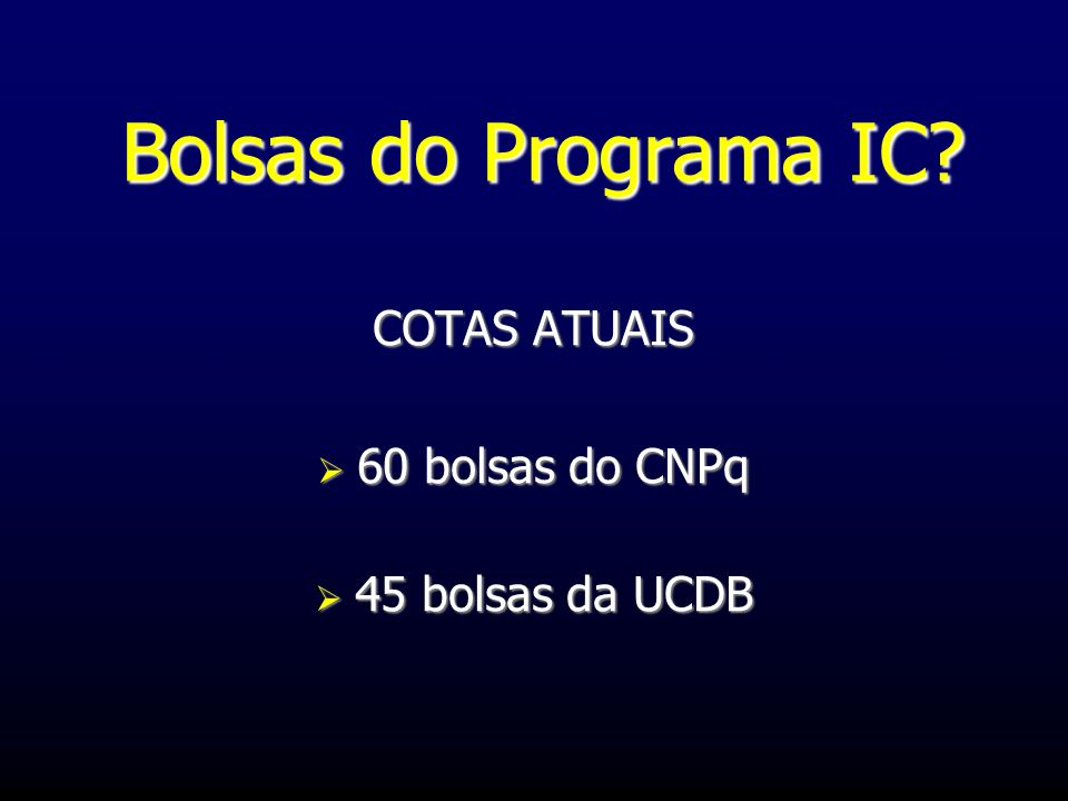 Bolsas do Programa IC? COTAS ATUAIS 60 bolsas do CNPq 60 bolsas do CNPq 45 bolsas da UCDB 45 bolsas da UCDB