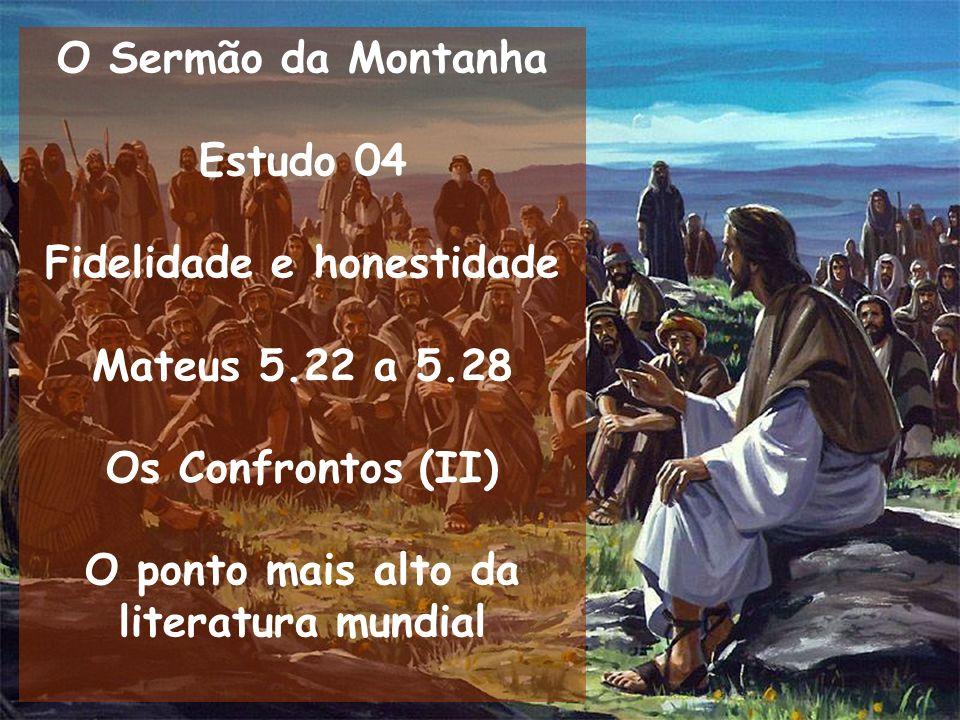 O Sermão da Montanha Estudo 04 Fidelidade e honestidade Mateus 5.22 a 5.28 Os Confrontos (II) O ponto mais alto da literatura mundial