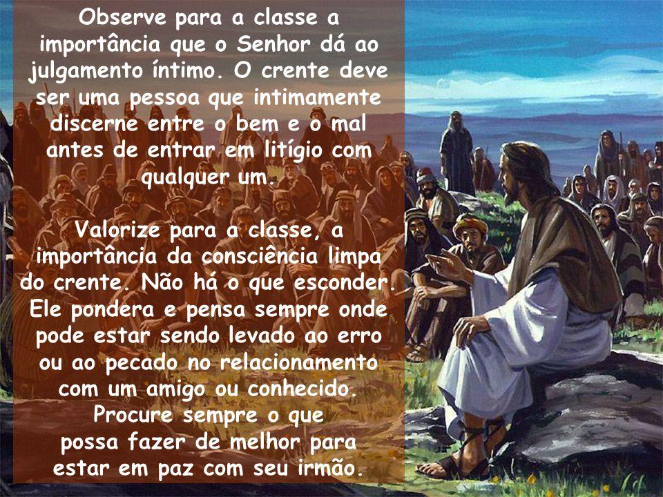 Observe para a classe a importância que o Senhor dá ao julgamento íntimo. O crente deve ser uma pessoa que intimamente discerne entre o bem e o mal an