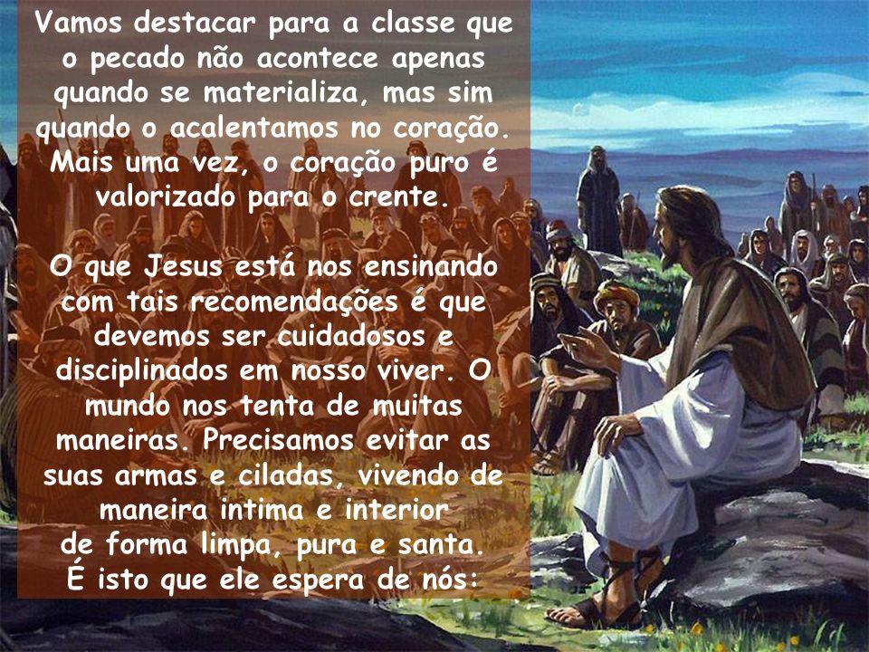 Vamos destacar para a classe que o pecado não acontece apenas quando se materializa, mas sim quando o acalentamos no coração. Mais uma vez, o coração