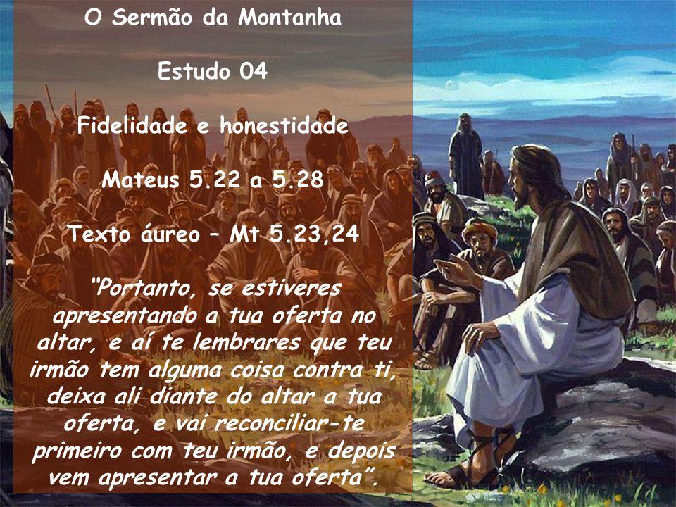 O Sermão da Montanha Estudo 04 Fidelidade e honestidade Mateus 5.22 a 5.28 Texto áureo – Mt 5.23,24 Portanto, se estiveres apresentando a tua oferta n