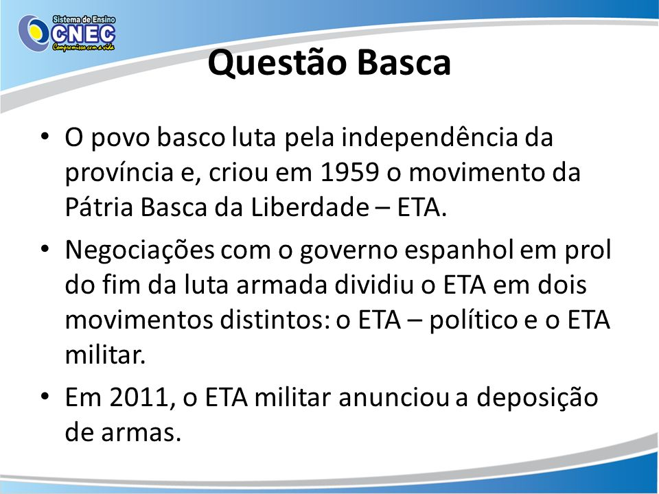 Questão Basca O povo basco luta pela independência da província e, criou em 1959 o movimento da Pátria Basca da Liberdade – ETA. Negociações com o gov