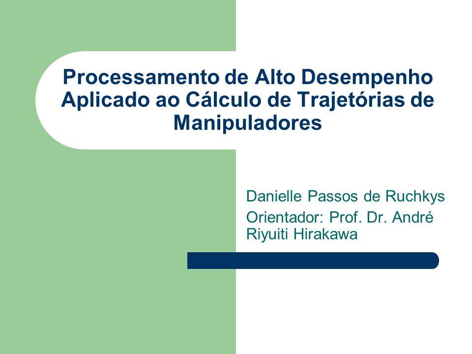 Processamento de Alto Desempenho Aplicado ao Cálculo de Trajetórias de Manipuladores Danielle Passos de Ruchkys Orientador: Prof. Dr. André Riyuiti Hi
