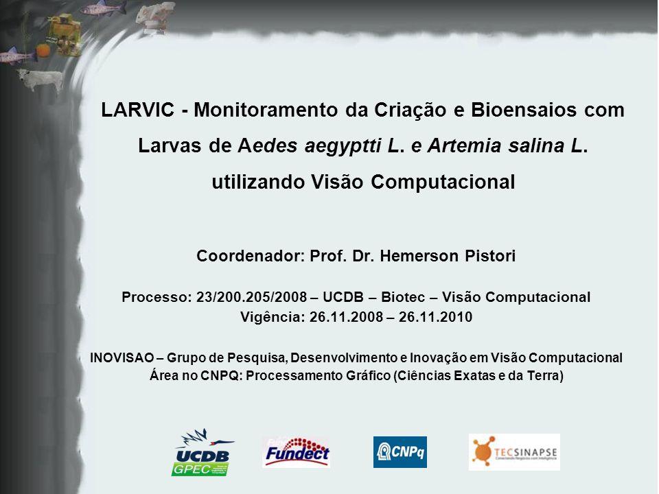 LARVIC - Monitoramento da Criação e Bioensaios com Larvas de Aedes aegyptti L. e Artemia salina L. utilizando Visão Computacional Coordenador: Prof. D