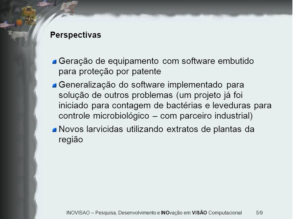 INOVISAO – Pesquisa, Desenvolvimento e INOvação em VISÃO Computacional 5/9 Perspectivas Geração de equipamento com software embutido para proteção por