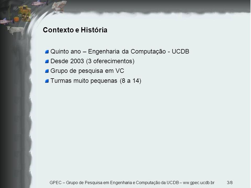 GPEC – Grupo de Pesquisa em Engenharia e Computação da UCDB – ww.gpec.ucdb.br 3/8 Contexto e História Quinto ano – Engenharia da Computação - UCDB Desde 2003 (3 oferecimentos) Grupo de pesquisa em VC Turmas muito pequenas (8 a 14)