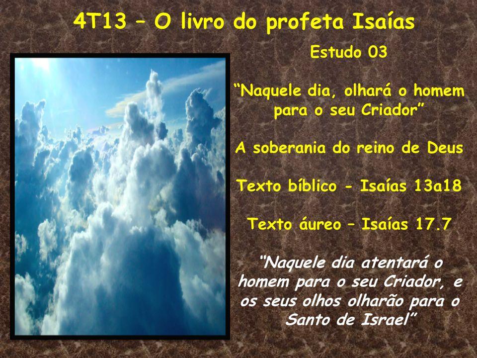 4T13 – O livro do profeta Isaías Estudo 03 Naquele dia, olhará o homem para o seu Criador A soberania do reino de Deus Texto bíblico - Isaías 13a18 Te