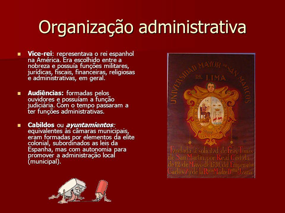 Organização administrativa Vice-rei: representava o rei espanhol na América. Era escolhido entre a nobreza e possuía funções militares, jurídicas, fis