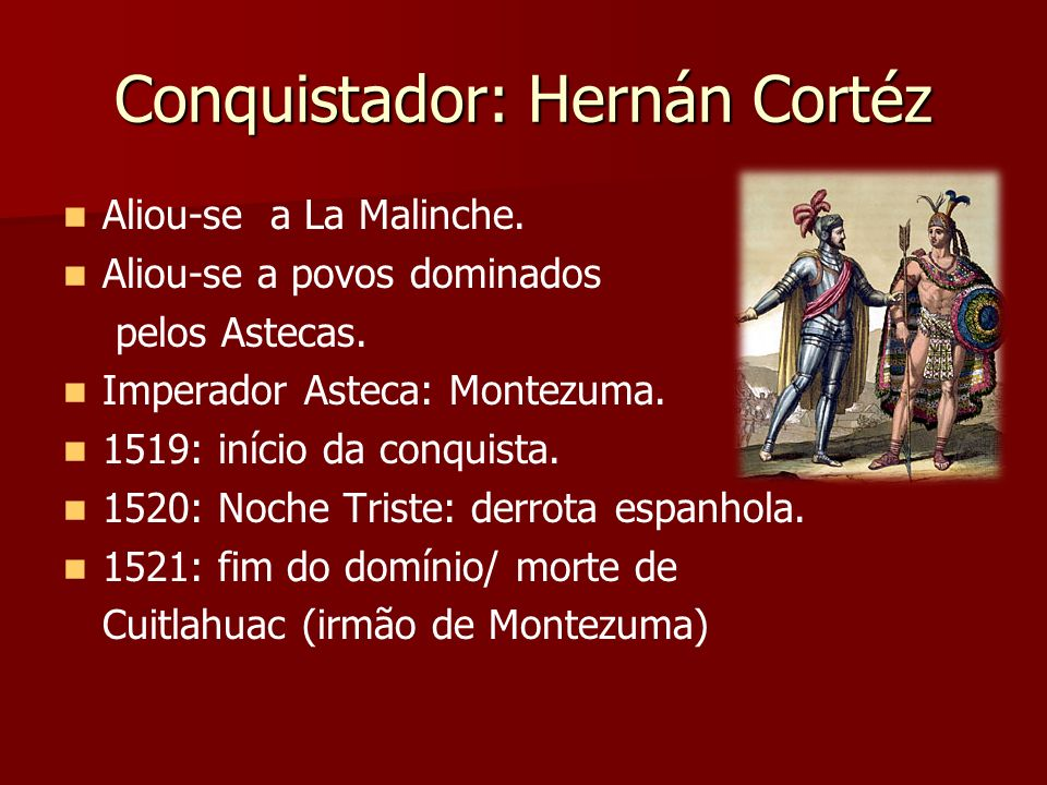 Conquistador: Hernán Cortéz Aliou-se a La Malinche. Aliou-se a povos dominados pelos Astecas. Imperador Asteca: Montezuma. 1519: início da conquista.