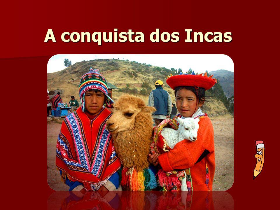 Conquistador: Francisco Pizarro 1531: primeiros contatos - disputas entre Atahualpa e Huascar 1532: prisão de Atahualpa, o qual ordena o assassinato de seu irmão (Huascar) 1533: Atahualpa foi morto pelos espanhóis.