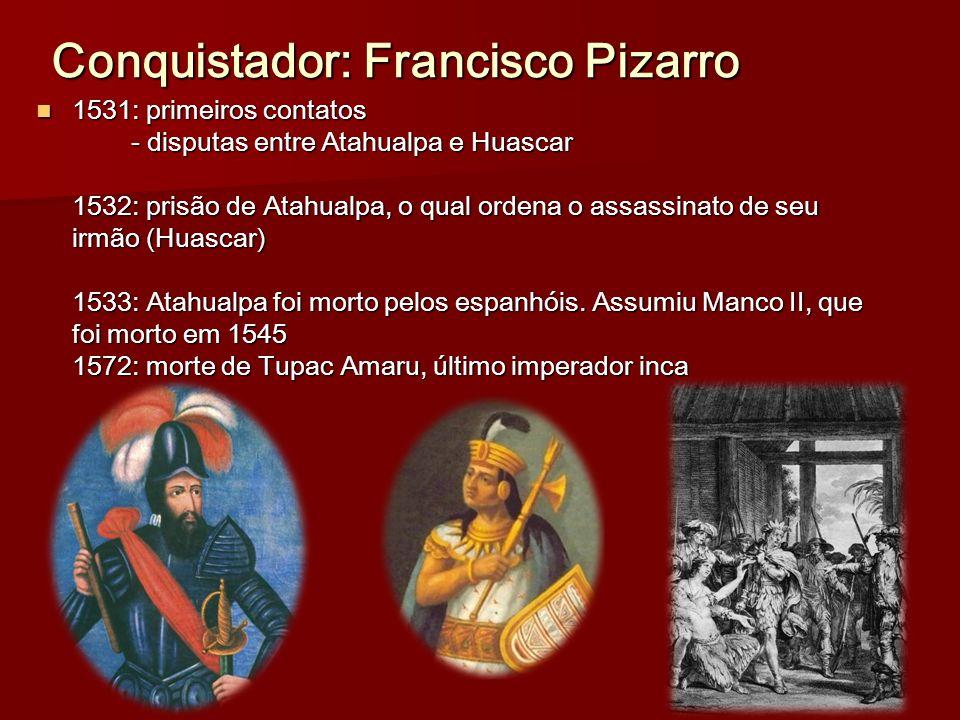 Conquistador: Francisco Pizarro 1531: primeiros contatos - disputas entre Atahualpa e Huascar 1532: prisão de Atahualpa, o qual ordena o assassinato d
