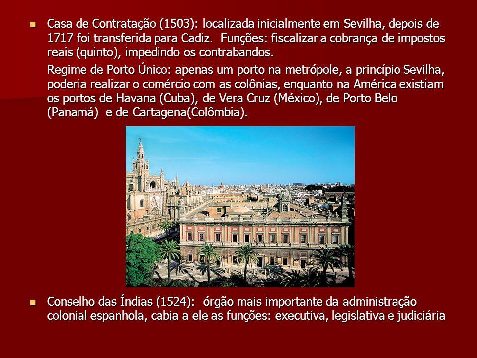 Casa de Contratação (1503): localizada inicialmente em Sevilha, depois de 1717 foi transferida para Cadiz. Funções: fiscalizar a cobrança de impostos