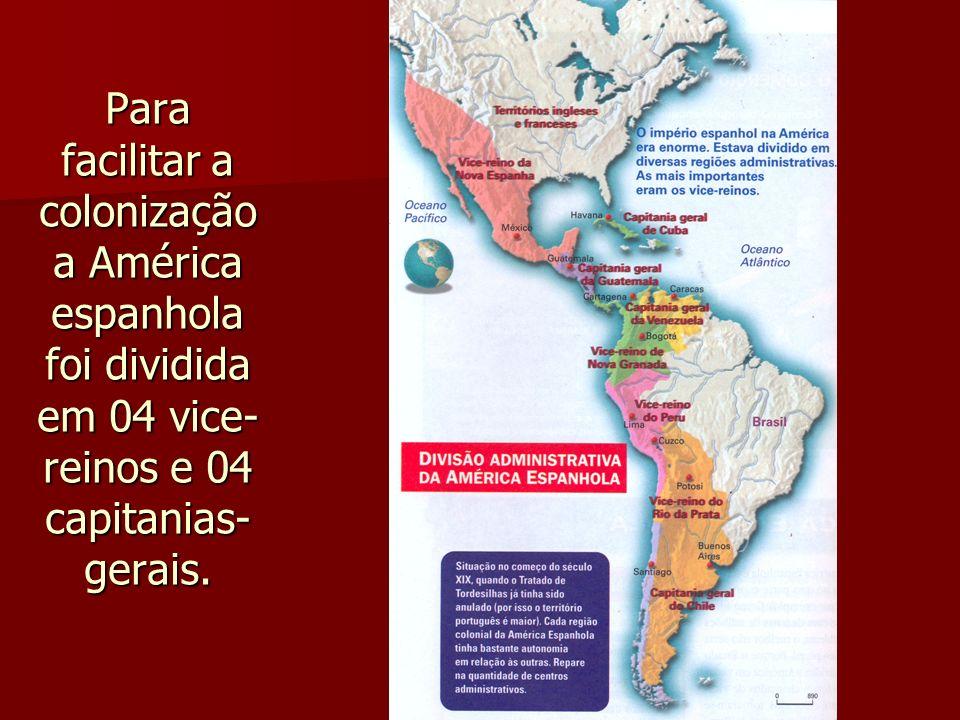 Para facilitar a colonização a América espanhola foi dividida em 04 vice- reinos e 04 capitanias- gerais.