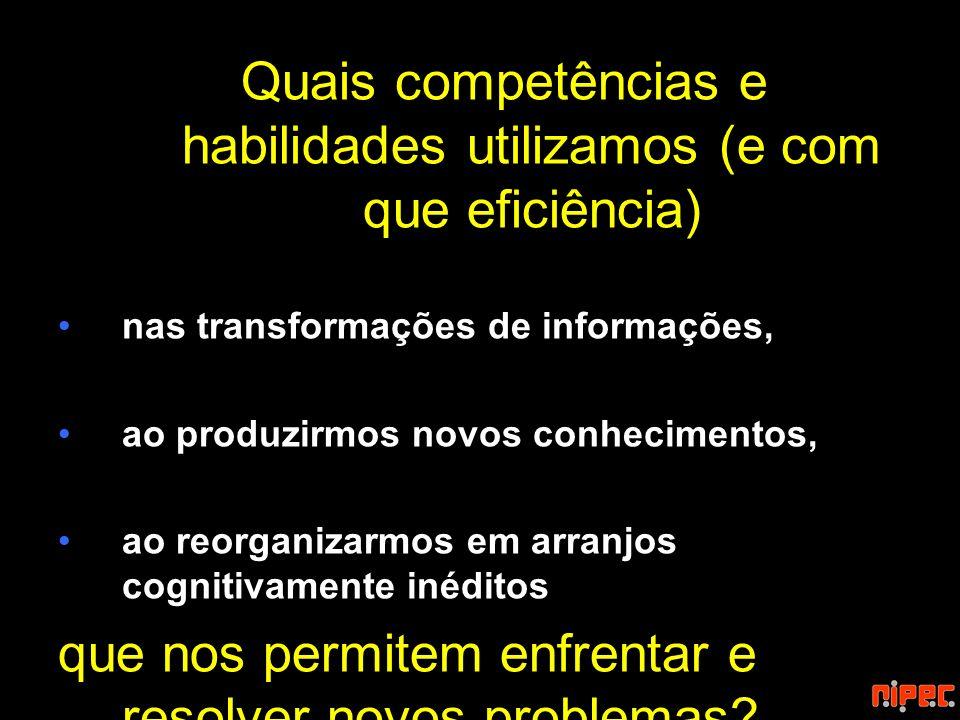 Quais competências e habilidades utilizamos (e com que eficiência) nas transformações de informações, ao produzirmos novos conhecimentos, ao reorganiz