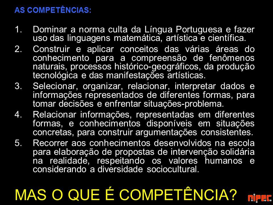 AS COMPETÊNCIAS: 1.Dominar a norma culta da Língua Portuguesa e fazer uso das linguagens matemática, artística e científica. 2.Construir e aplicar con