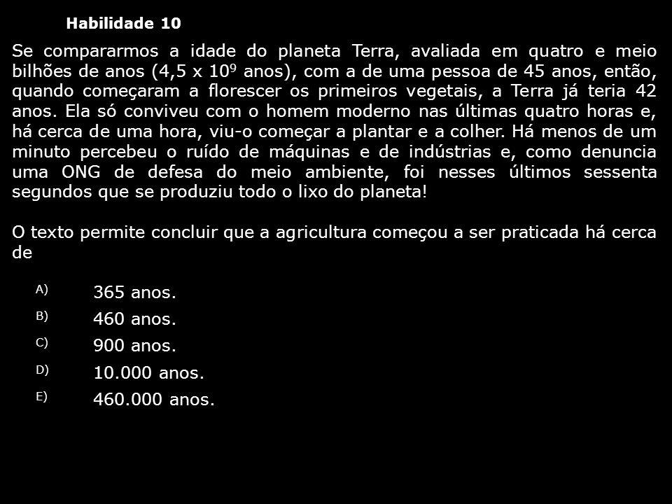 Habilidade 10 Se compararmos a idade do planeta Terra, avaliada em quatro e meio bilhões de anos (4,5 x 10 9 anos), com a de uma pessoa de 45 anos, en