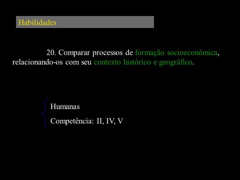 Habilidades 20. Comparar processos de formação socioeconômica, relacionando-os com seu contexto histórico e geográfico. Humanas Competência: II, IV, V